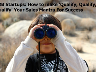 B2B Startups: How to make 'Qualify, Qualify, Qualify' your sales mantra for success