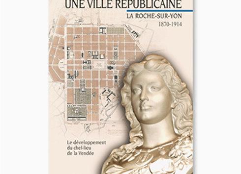 Une ville républicaine, La Roche-sur-yon, 1870-1914