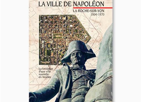 Couverture de La Ville de Napoléon. La Roche-sur-Yon. 1804-1870