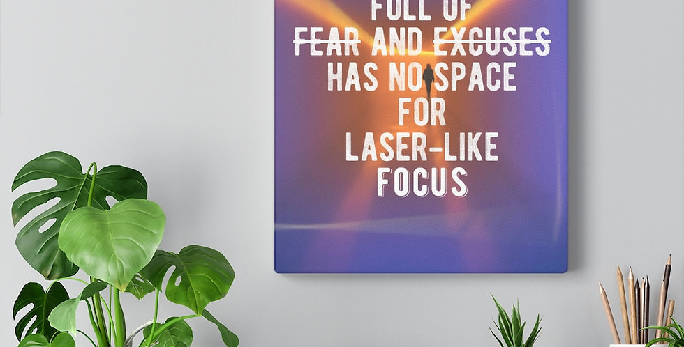 A mind full of fear and excuses has no space for laser-like focus. Bold and inspiring motivational canvas prints