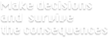 Make decisions and survive the consequen