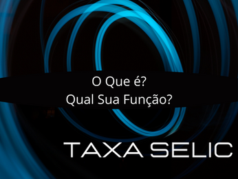 O Que é e Qual a Função da Taxa Selic