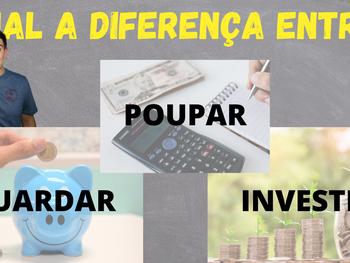 Diferença entre Guardar, Poupar e Investir.