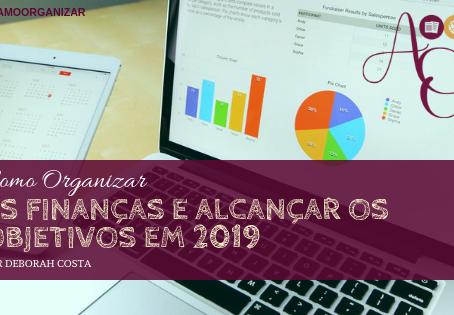 COMO ORGANIZAR AS FINANÇAS E ALCANÇAR OS OBJETIVOS EM 2019