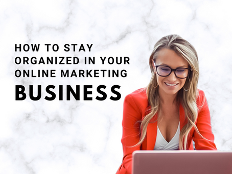 HOW TO STAY ORGANIZED IN YOUR ONLINE MARKETING BUSINESS!