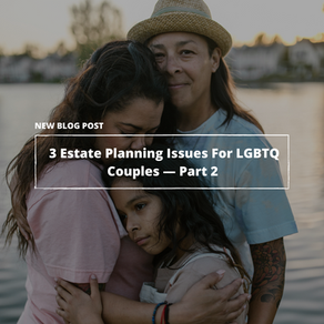 3 Estate Planning Issues For LGBTQ+ Couples—Part 2