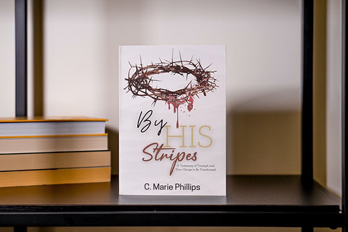 By His Stripes: A Testimony of Triumph and Your Charge to Be Transformed