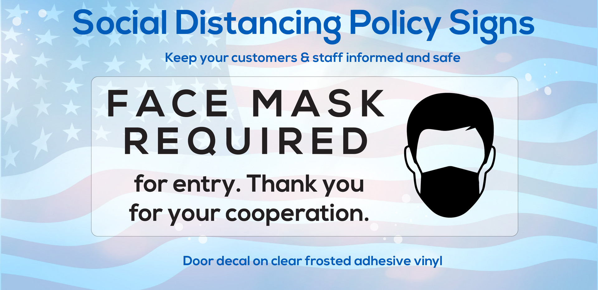 Face mask required social distancing door decal on clear vinyl, letting your customers know updated store policy.  Call 1-800-733-0034 to create your custom decal today.