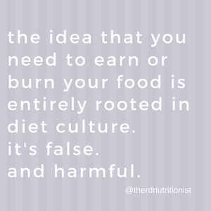 the idea you need to earn or burn your food is rooted in diet culture. it's false and harmful.