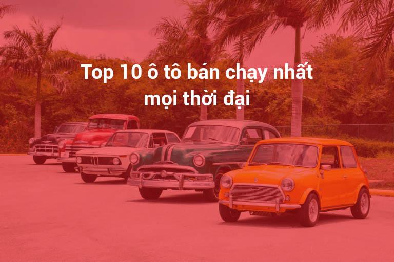 Top 10 Ô Tô (Xe Hơi) Bán Chạy Nhất Mọi Thời Đại