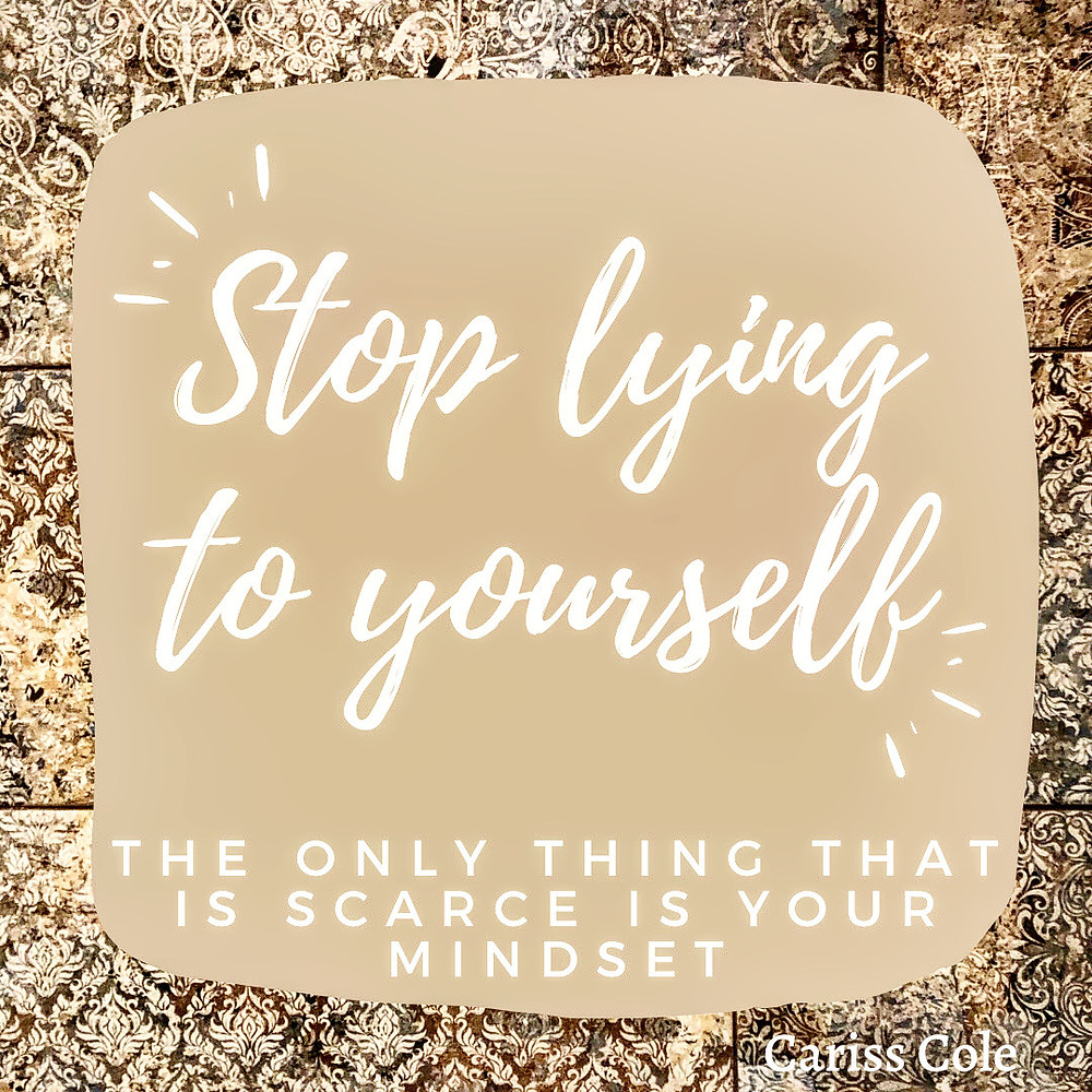 Stop Lying to yourself, the only thing that is scarce is your mindset