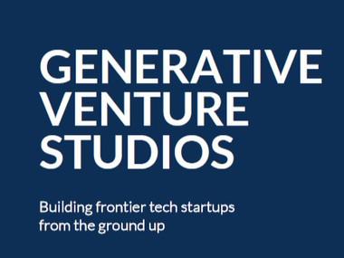 Generative Venture Studios: Building Frontier Tech Startups From the Ground Up