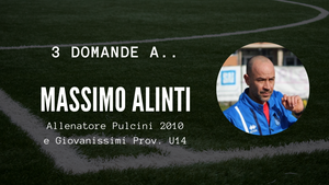 3 domande a.. Massimo Alinti - Allenatore Pulcini 2010 e Giovanissimi Prov. U14