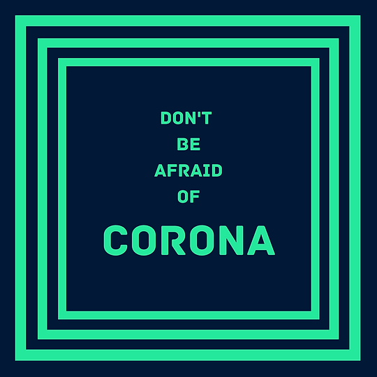 Don't Be Afraid Of Corona
