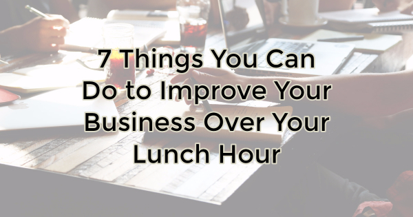 7 Things You Can Do to Improve Your Business Over Your Lunch Hour