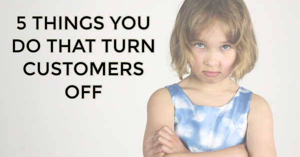 5 Things You Do That Turn Customers Off