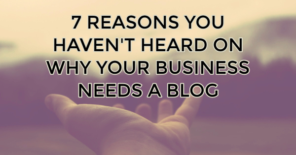 7 Reasons You Haven't Heard On Why Your Business Needs a Blog