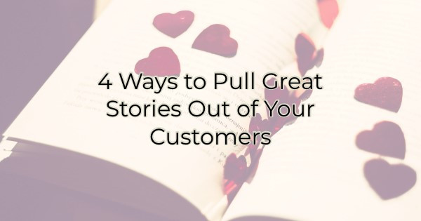 4 Ways to Pull Great Stories Out of Your Customers