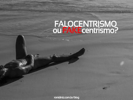 Falocentrismo ou FAKEcentrismo?