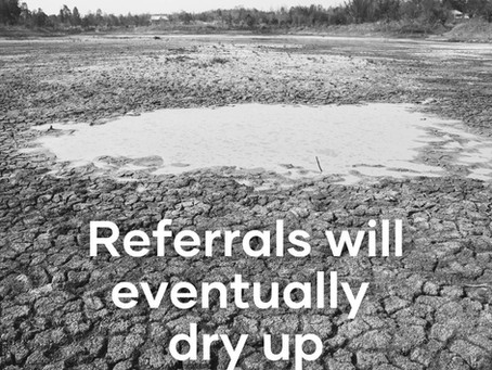 Why You Should Prepare For Your Referrals to Dry Up