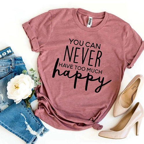 You Can Never Have Too Much Happy T-shirt