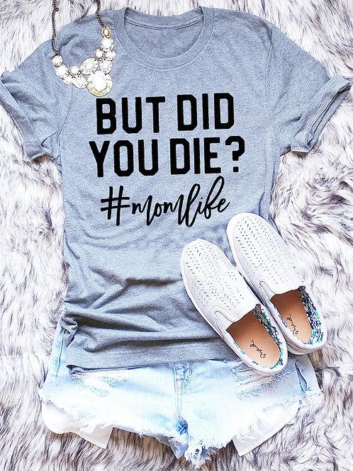 But Did You Die (MomLife) Tee