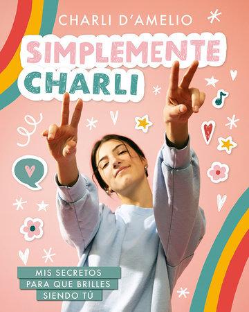 Simplemente Charli: Mis secretos para que brilles siendo tú - Charli D'Amelio