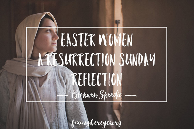 Easter Women – A Resurrection Sunday Reflection