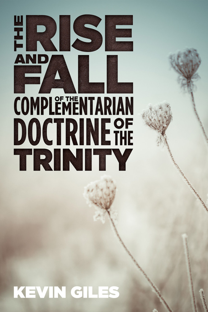 The Rise and Fall of the Complementarian Doctrine of the Trinity by Kevin Giles (Cascade, 2017)
