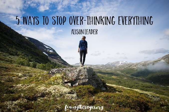 Five ways to stop over-thinking everything