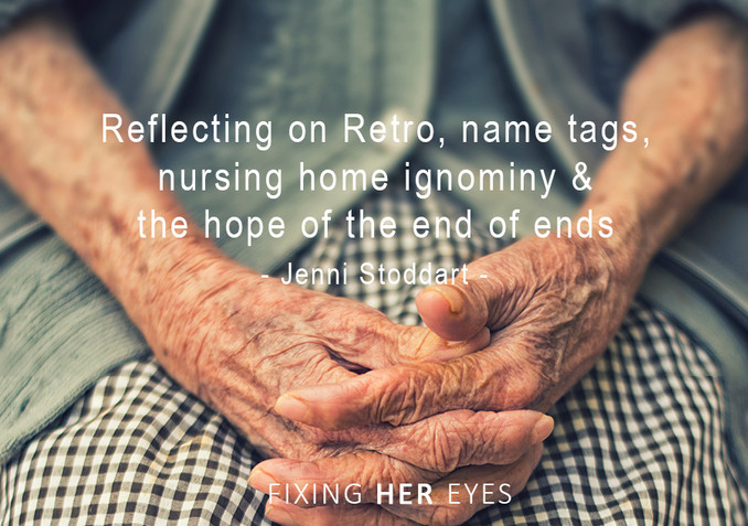 Reflecting on Retro, name tags, nursing home ignominy and the hope of the end of ends