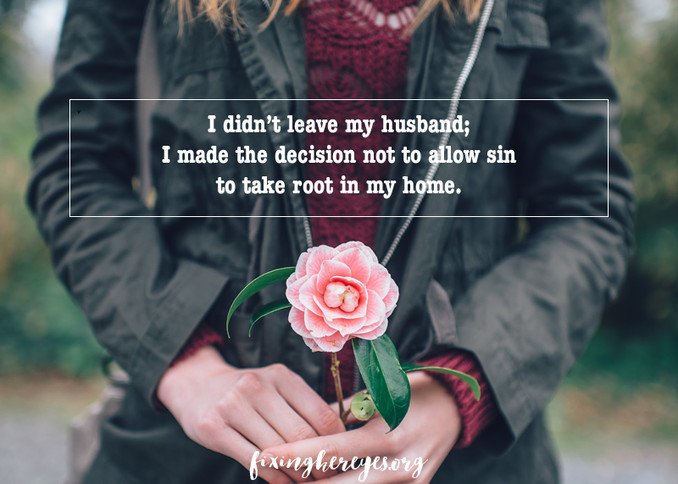I didn't leave my husband; I made the decision not to allow sin to take root in my home.