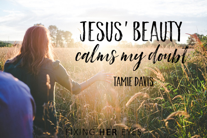 Jesus' beauty calms my doubt