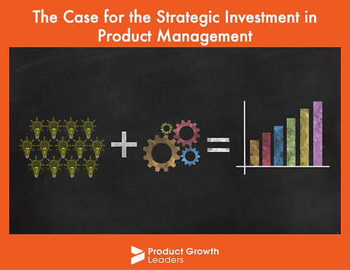 The Case for the Strategic Investment in Product Management.