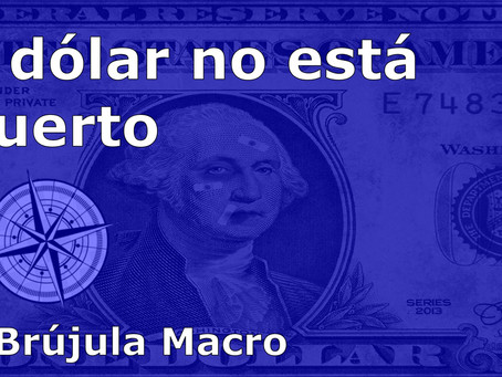 El dólar no está muerto| La Brújula Macro