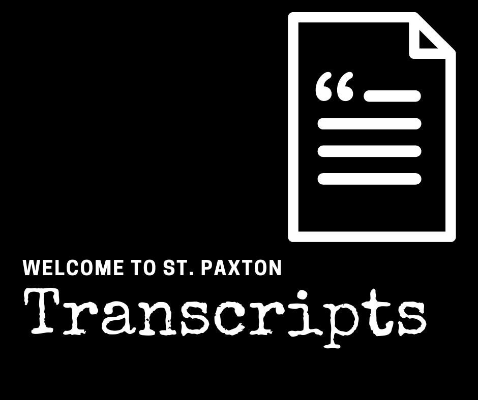 """Black and white graphic featuring a black background and white text which reads """"Welcome to St. Paxton"""" in the bottom left corner. Under the WTSP title there is a white subtitle which reads """"Transcripts"""". In the top right portion of the square graphic there is an illustration of a turned page with """" and 4 lines to represent a sheet of paper with text written on the front of the paper."""