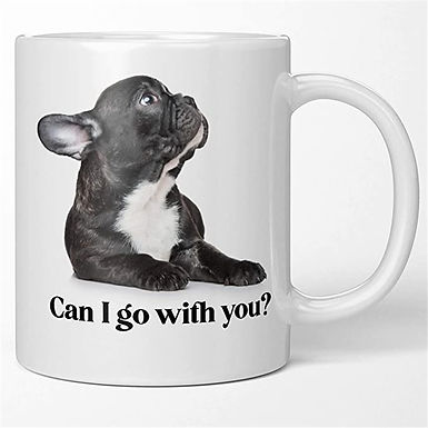 Funny French Bulldog Coffee Mug - Can I Go With You. What a Face.