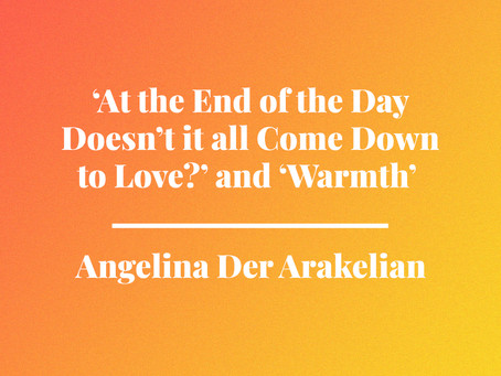 'At the End of the Day, Doesn't it all Come Down to Love?' and 'Warmth' by Angelina Der Arakelian