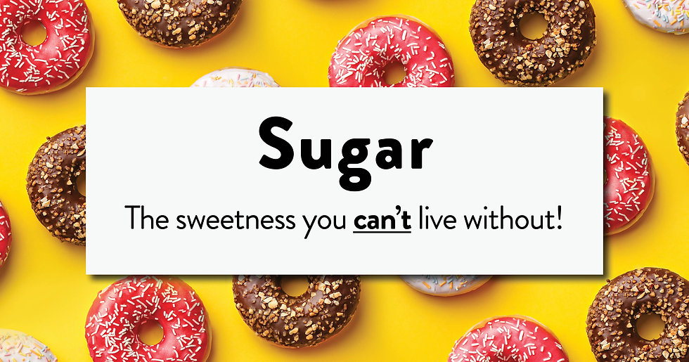 """A variety of doughnuts arranged diagonally with the words: """"Sugar. The sweetness you can't live without!"""""""