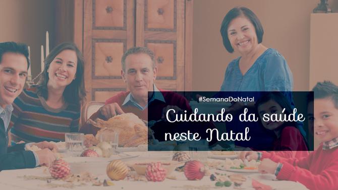 Semana do Natal: dias de muita alegria, família reunida e... de olho na saúde!