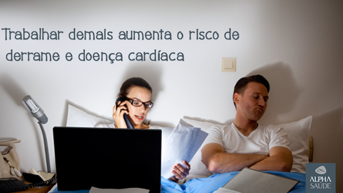 Trabalhar demais aumenta o risco de derrame e doença cardíaca