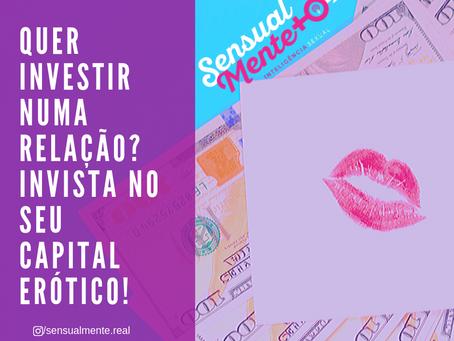 Quer investir numa relação? Invista no seu Capital Erótico!