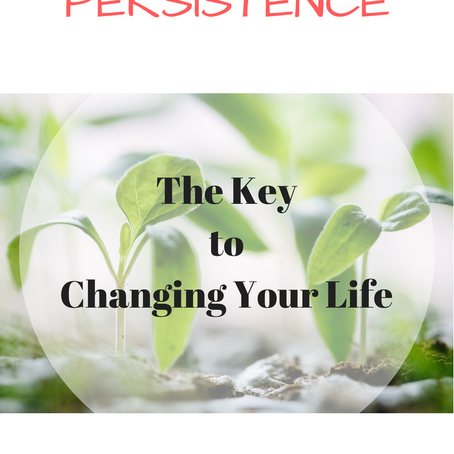 PERSISTENCE: The Key to changing your life.