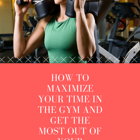 How to Maximize Your Time in the Gym and Get the Most Out of Your Workouts