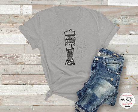 Drink Good Beer. Have a Good Day Shirt