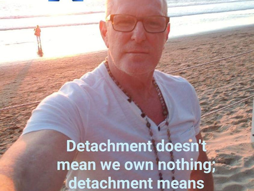 Detachment means nothing owns us.
