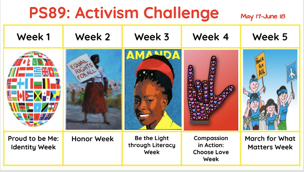 PS 89 Activism Challenge. May 17-June 18. Week 1: Proud to be Me, Week 2: Honor Week, Week 3: Be the Light Through Literacy, Week 4: Compassion in Action, Week 5: March for What Matters