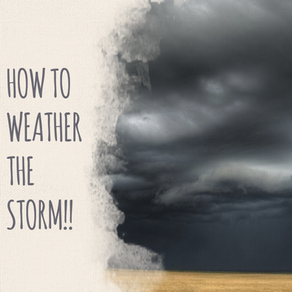 How to Weather the Storm!!