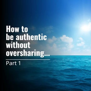 Part 1 - How to be authentic without oversharing.