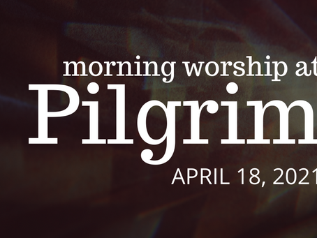 Morning Worship - April 18, 2021 - 9:30 am